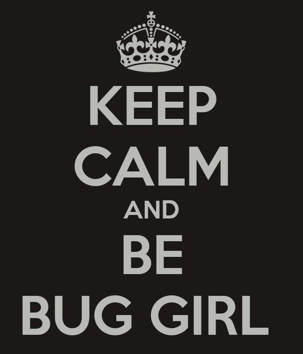 KEEP CALM AND BE BUG GIRL