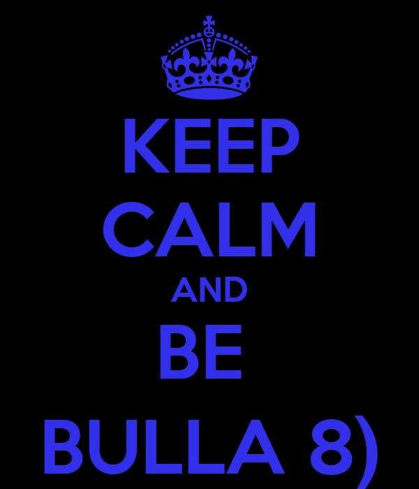 KEEP CALM AND BE  BULLA 8)