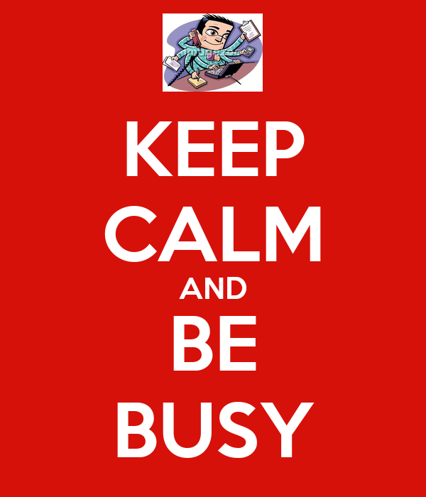 KEEP CALM AND BE BUSY