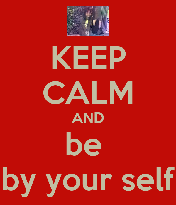 KEEP CALM AND be  by your self
