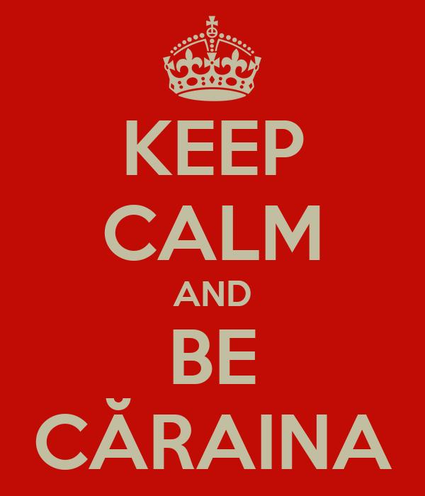 KEEP CALM AND BE CĂRAINA