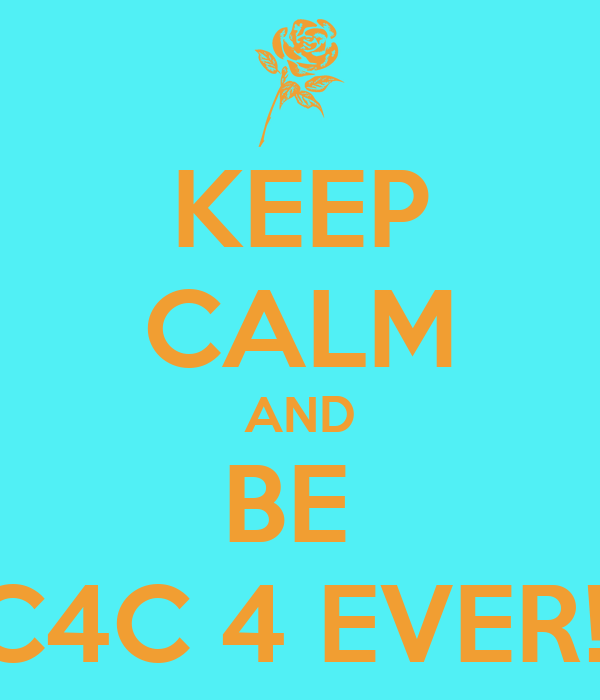 KEEP CALM AND BE  C4C 4 EVER!!