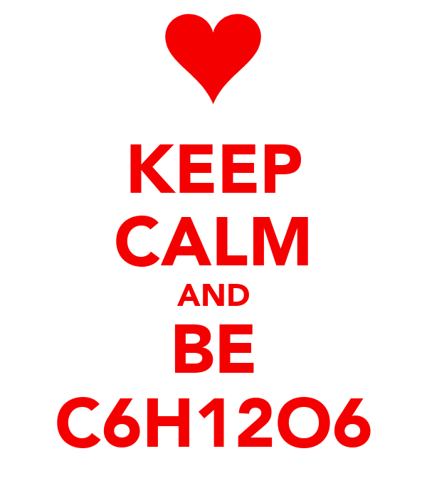 KEEP CALM AND BE C6H12O6
