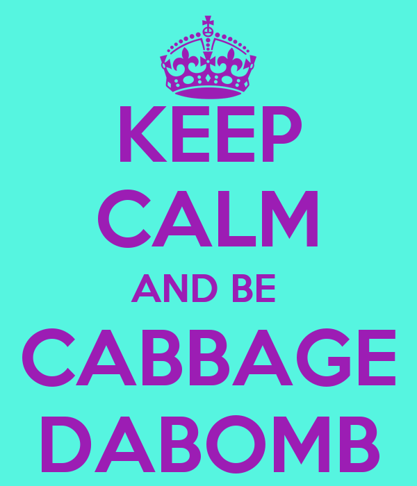 KEEP CALM AND BE  CABBAGE DABOMB