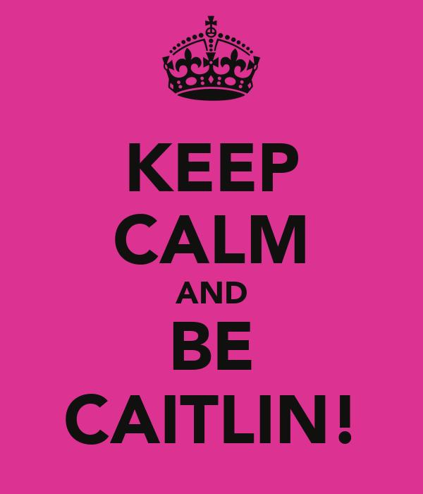 KEEP CALM AND BE CAITLIN!