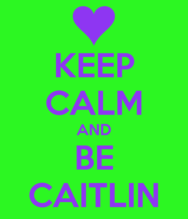 KEEP CALM AND BE CAITLIN