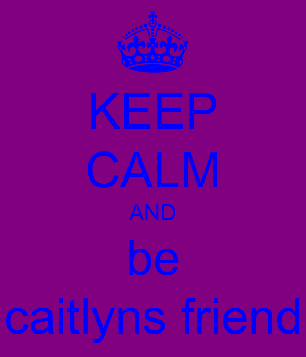 KEEP CALM AND be caitlyns friend