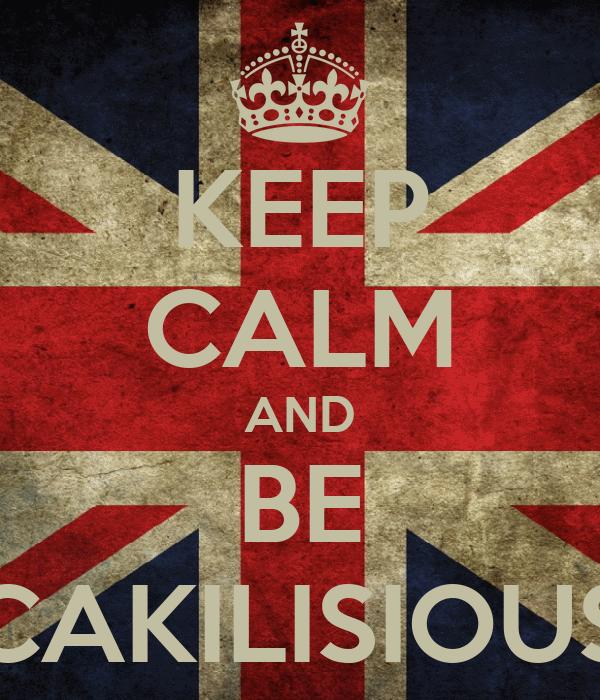 KEEP CALM AND BE CAKILISIOUS