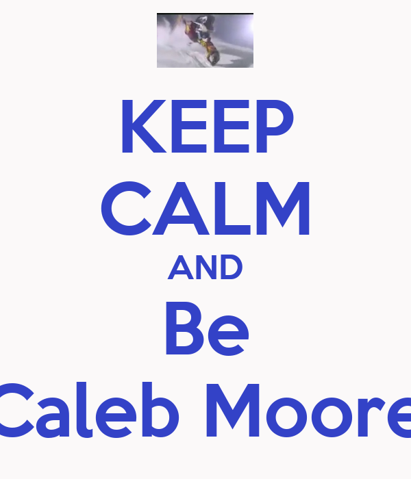 KEEP CALM AND Be Caleb Moore