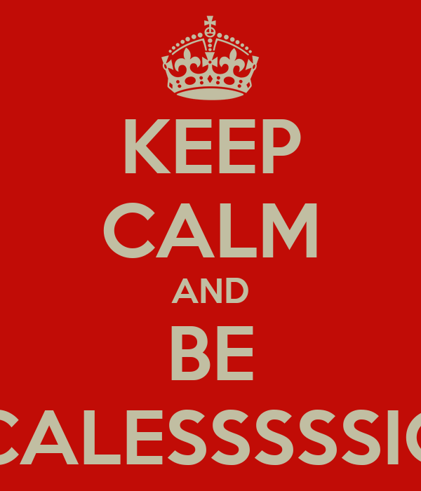 KEEP CALM AND BE CALESSSSSIC