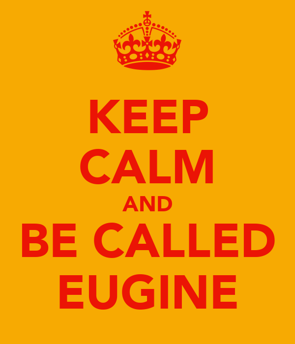 KEEP CALM AND BE CALLED EUGINE