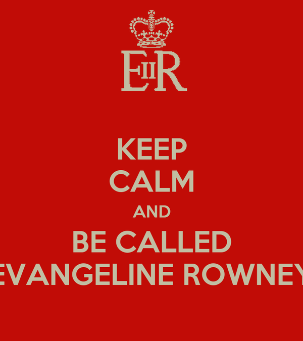 KEEP CALM AND BE CALLED EVANGELINE ROWNEY