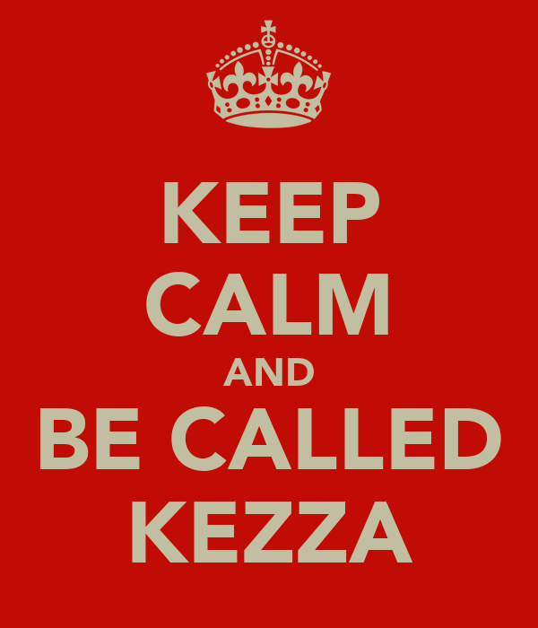 KEEP CALM AND BE CALLED KEZZA