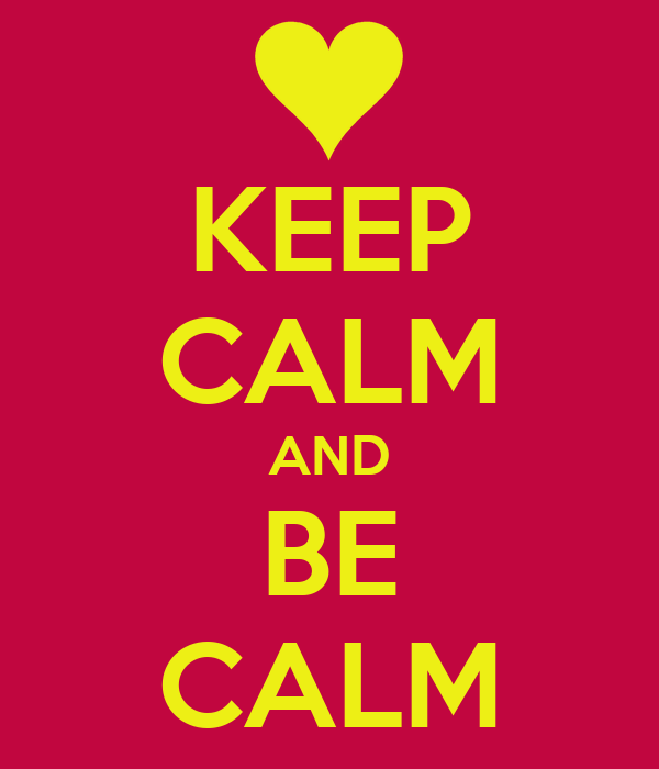 KEEP CALM AND BE CALM