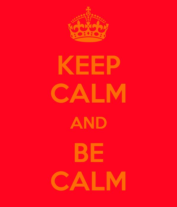 KEEP CALM AND BE CALM