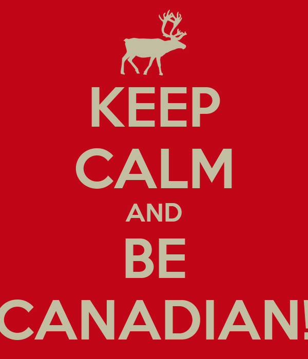 KEEP CALM AND BE CANADIAN!