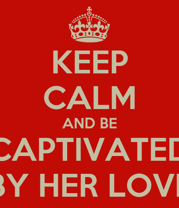 KEEP CALM AND BE CAPTIVATED BY HER LOVE