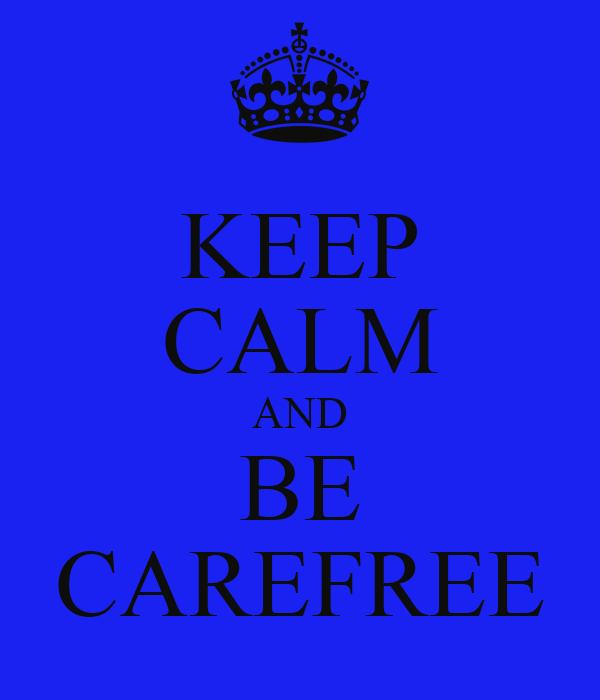 KEEP CALM AND BE CAREFREE