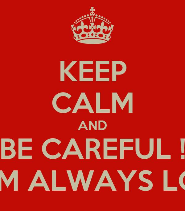 KEEP CALM AND BE CAREFUL ! MOM ALWAYS LOVE