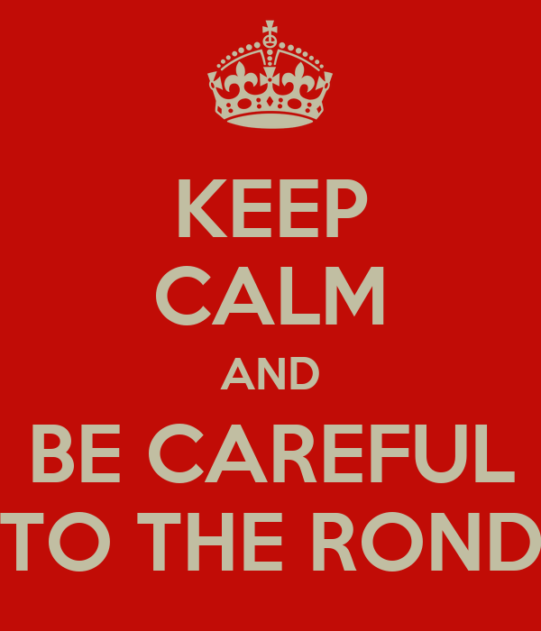KEEP CALM AND BE CAREFUL TO THE ROND