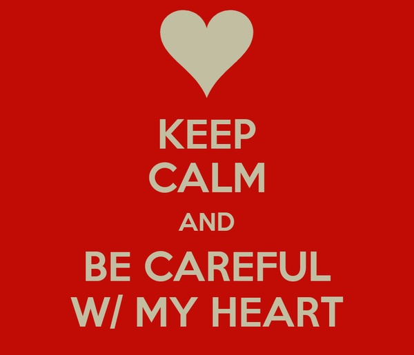 KEEP CALM AND BE CAREFUL W/ MY HEART