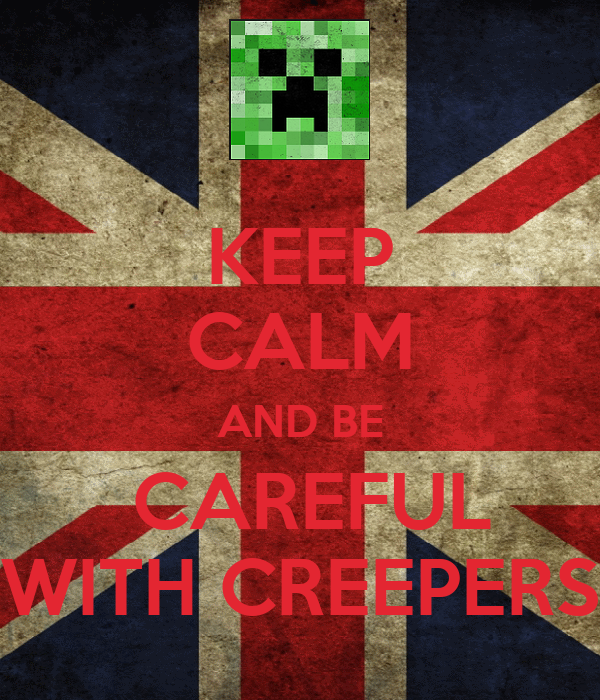 KEEP CALM AND BE  CAREFUL WITH CREEPERS
