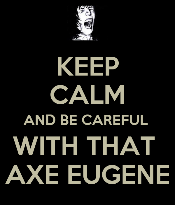 KEEP CALM AND BE CAREFUL  WITH THAT  AXE EUGENE