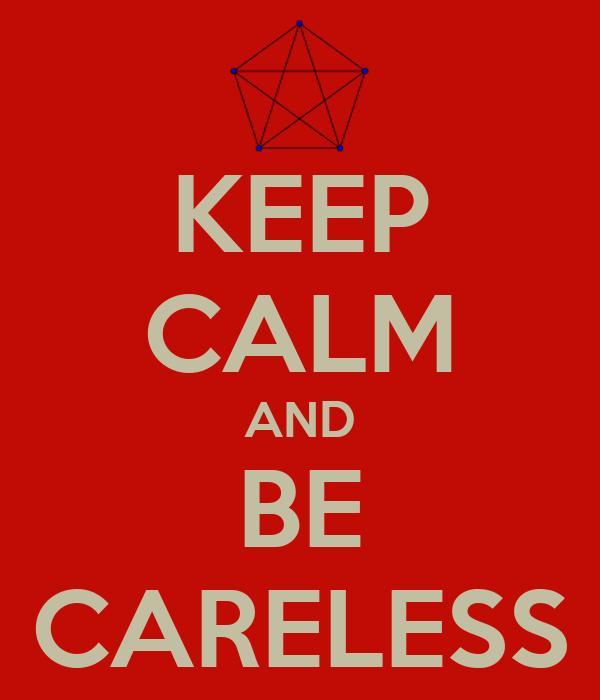 KEEP CALM AND BE CARELESS