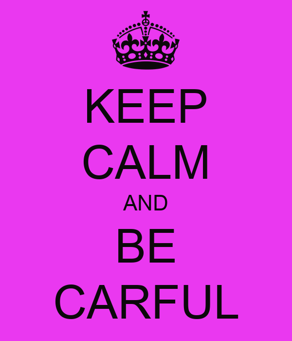 KEEP CALM AND BE CARFUL