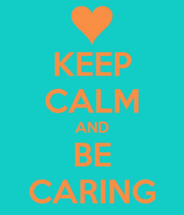 KEEP CALM AND BE CARING