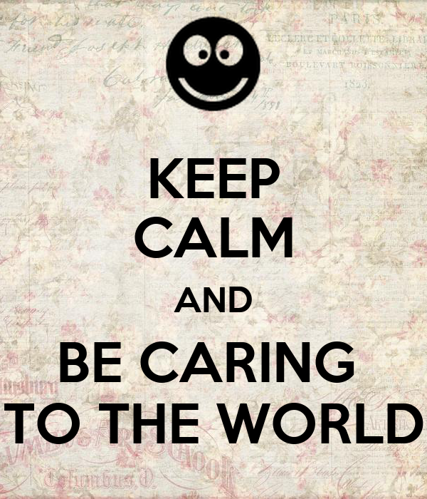 KEEP CALM AND BE CARING  TO THE WORLD