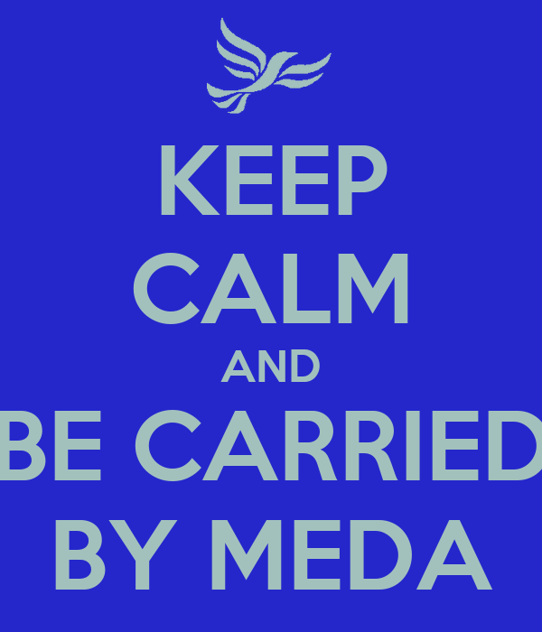 KEEP CALM AND BE CARRIED BY MEDA