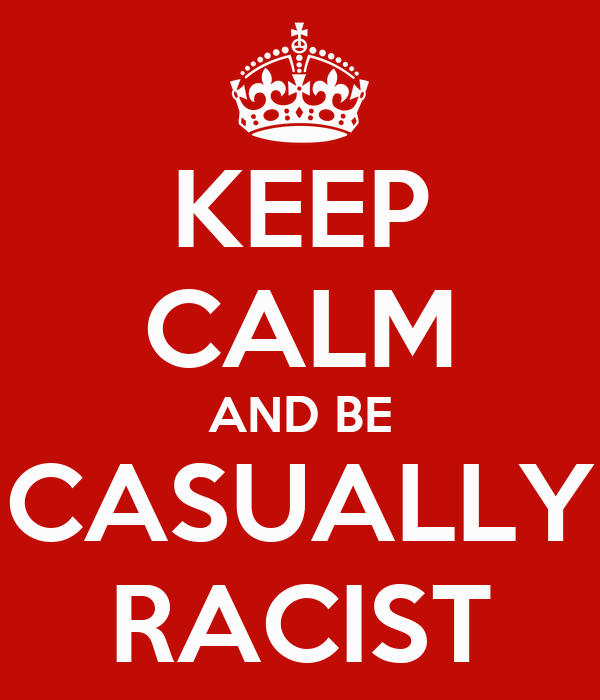 KEEP CALM AND BE CASUALLY RACIST