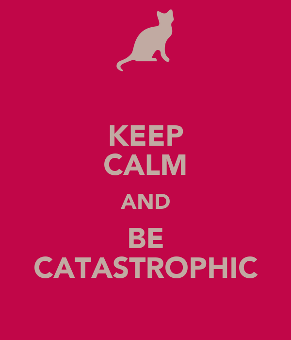 KEEP CALM AND BE CATASTROPHIC