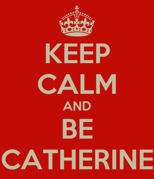 KEEP CALM AND BE CATHERINE
