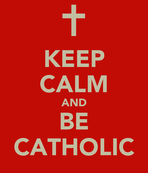 KEEP CALM AND BE CATHOLIC