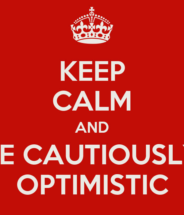 KEEP CALM AND BE CAUTIOUSLY OPTIMISTIC