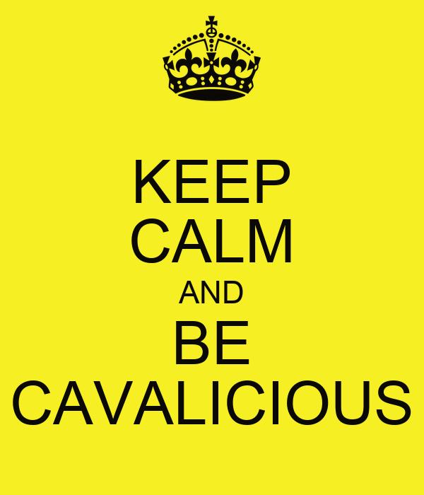 KEEP CALM AND BE CAVALICIOUS