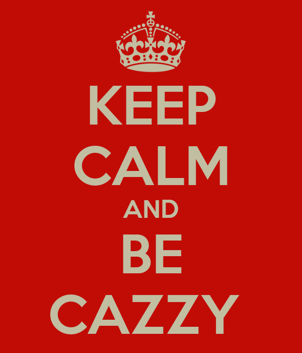 KEEP CALM AND BE CAZZY