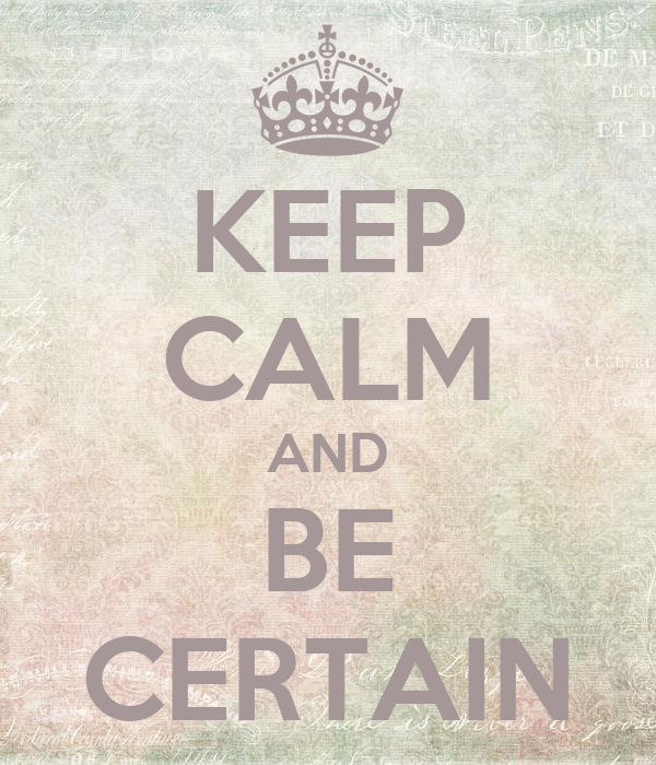KEEP CALM AND BE CERTAIN