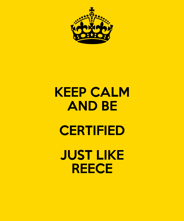 KEEP CALM AND BE CERTIFIED JUST LIKE REECE