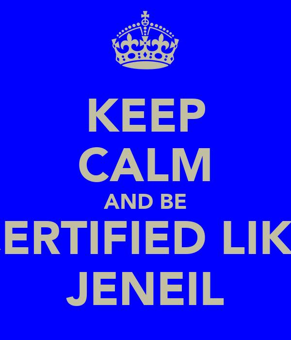 KEEP CALM AND BE CERTIFIED LIKE JENEIL