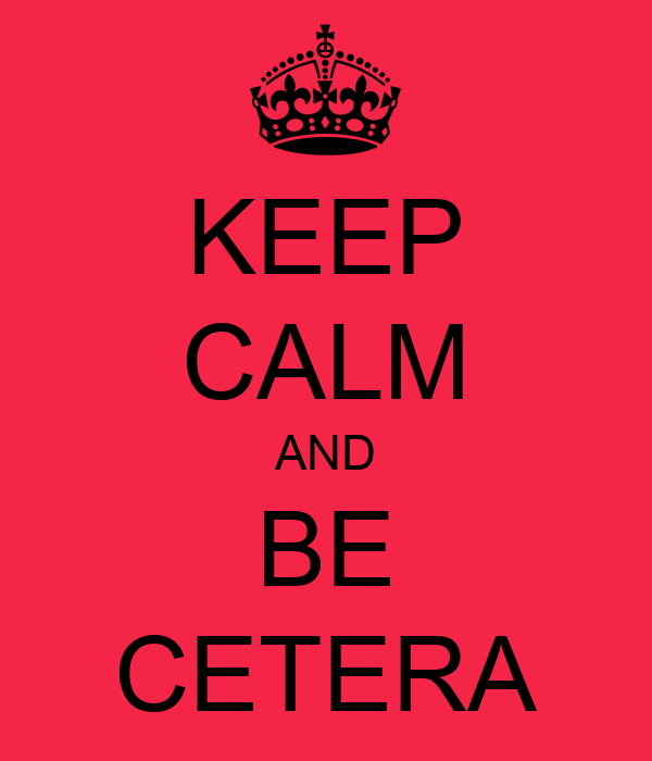 KEEP CALM AND BE CETERA