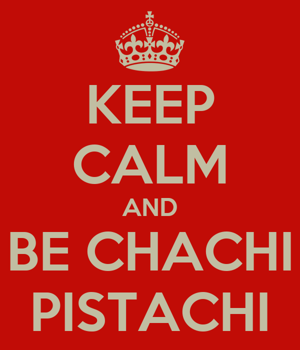 KEEP CALM AND BE CHACHI PISTACHI