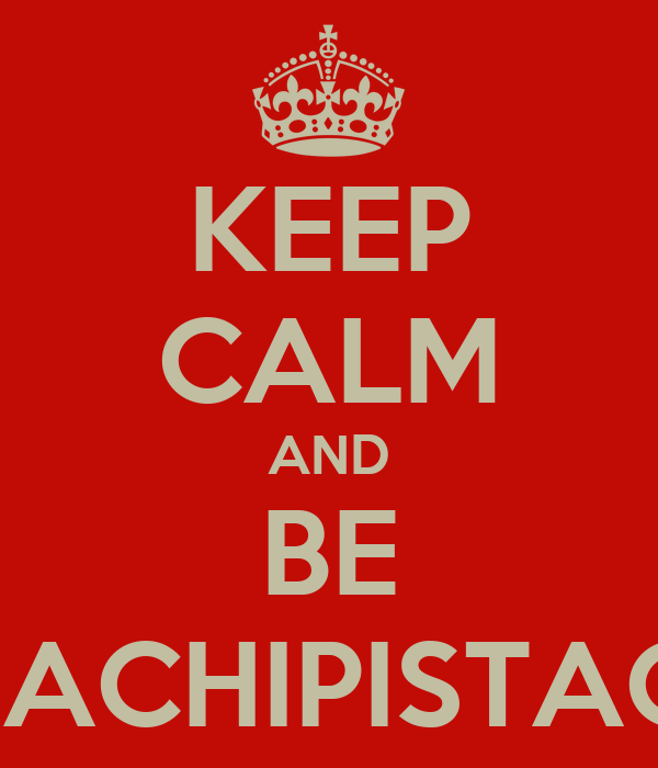 KEEP CALM AND BE CHACHIPISTACHI