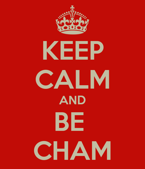 KEEP CALM AND BE  CHAM