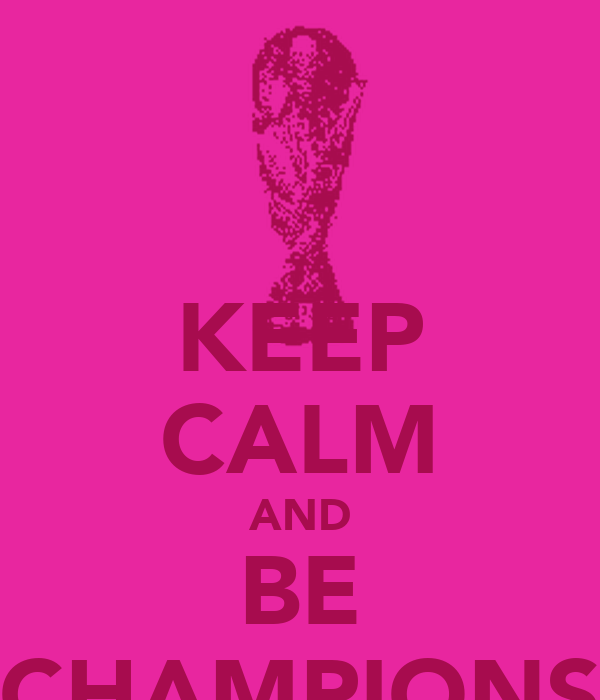 KEEP CALM AND BE CHAMPIONS