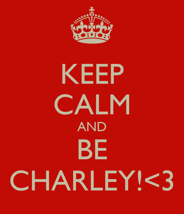 KEEP CALM AND BE CHARLEY!<3