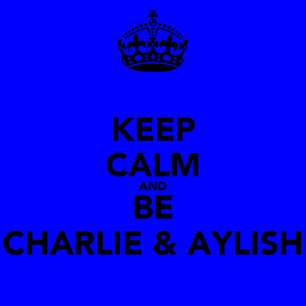KEEP CALM AND BE CHARLIE & AYLISH