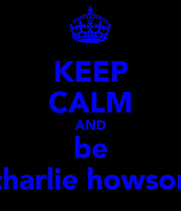 KEEP CALM AND be charlie howson